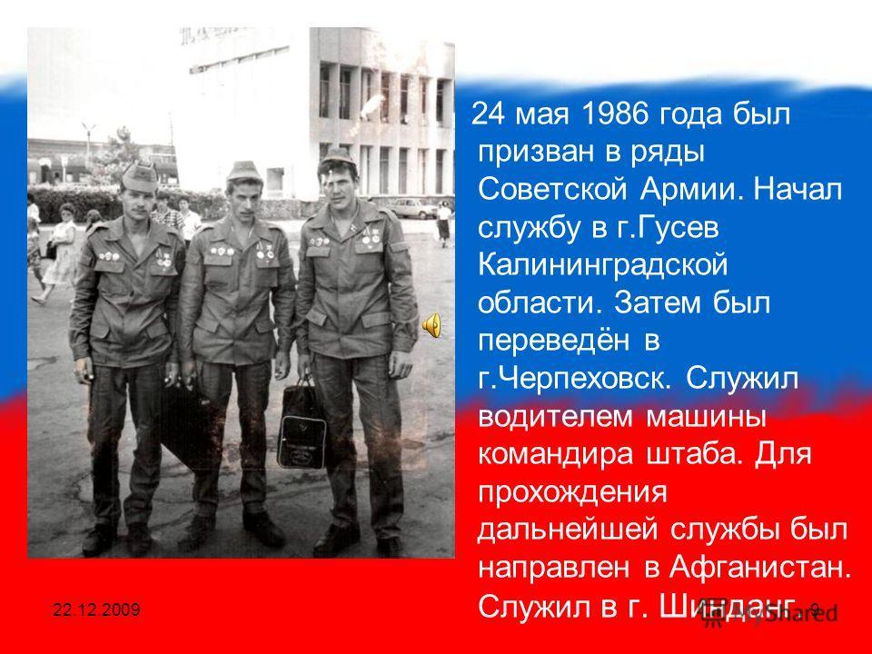22.12.20099 24 мая 1986 года был призван в ряды Советской Армии. Начал службу в г.Гусев Калининградской области. Затем был переведён в г.Черпеховск. Служил водителем машины командира штаба. Для прохождения дальнейшей службы был направлен в Афганистан