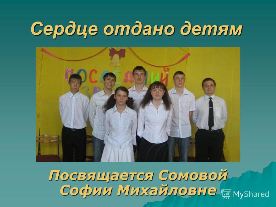 Сердце отдано детям Посвящается Сомовой Софии Михайловне