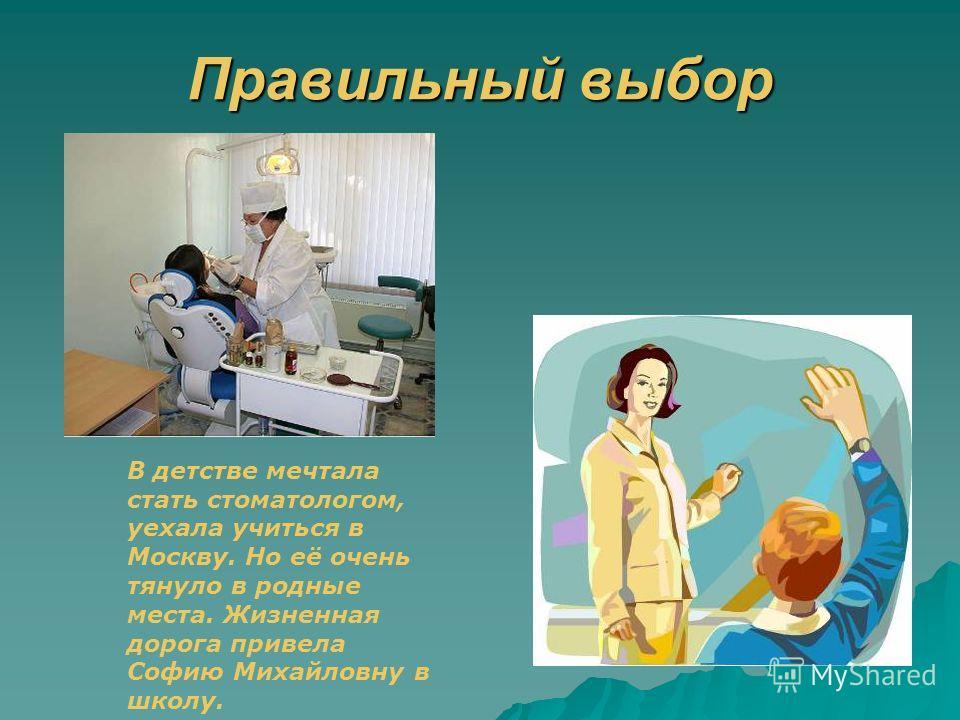 Правильный выбор В детстве мечтала стать стоматологом, уехала учиться в Москву. Но её очень тянуло в родные места. Жизненная дорога привела Софию Михайловну в школу.
