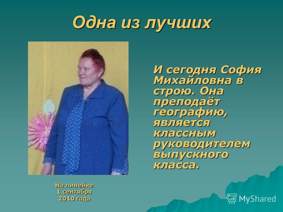 Одна из лучших На линейке На линейке 1 сентября 1 сентября 2010 года 2010 года И сегодня София Михайловна в строю. Она преподаёт географию, является классным руководителем выпускного класса.