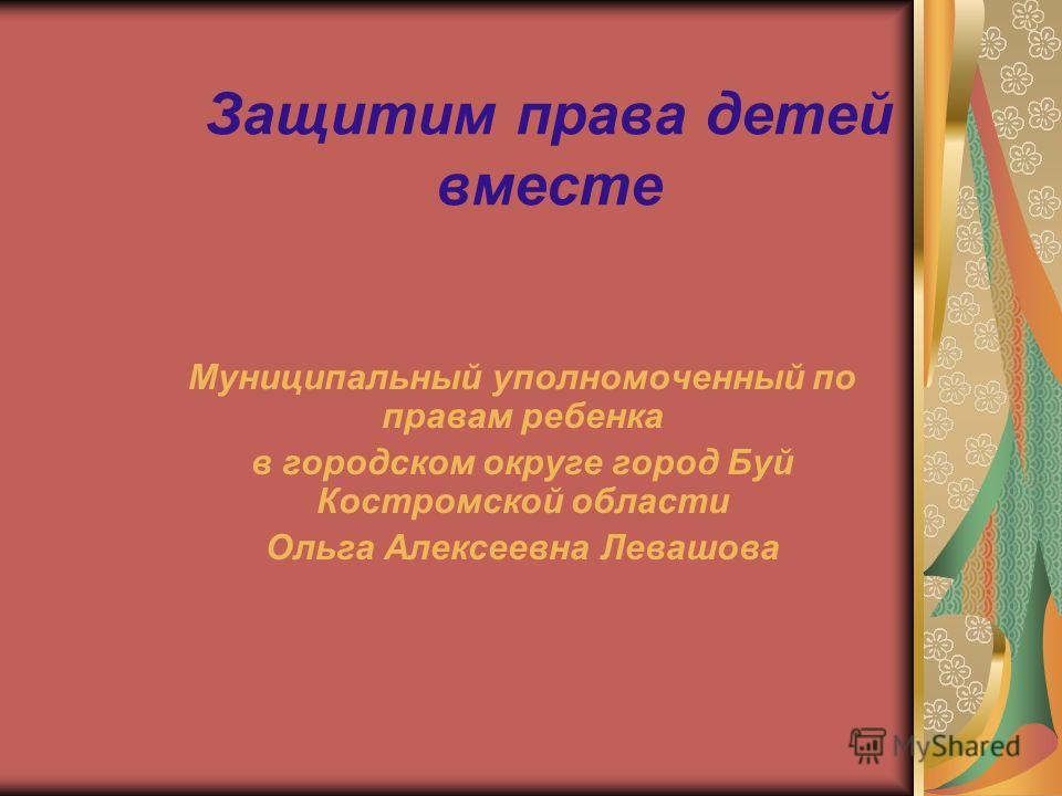 Защитим права детей вместе Муниципальный уполномоченный по правам ребенка в городском округе город Буй Костромской области Ольга Алексеевна Левашова