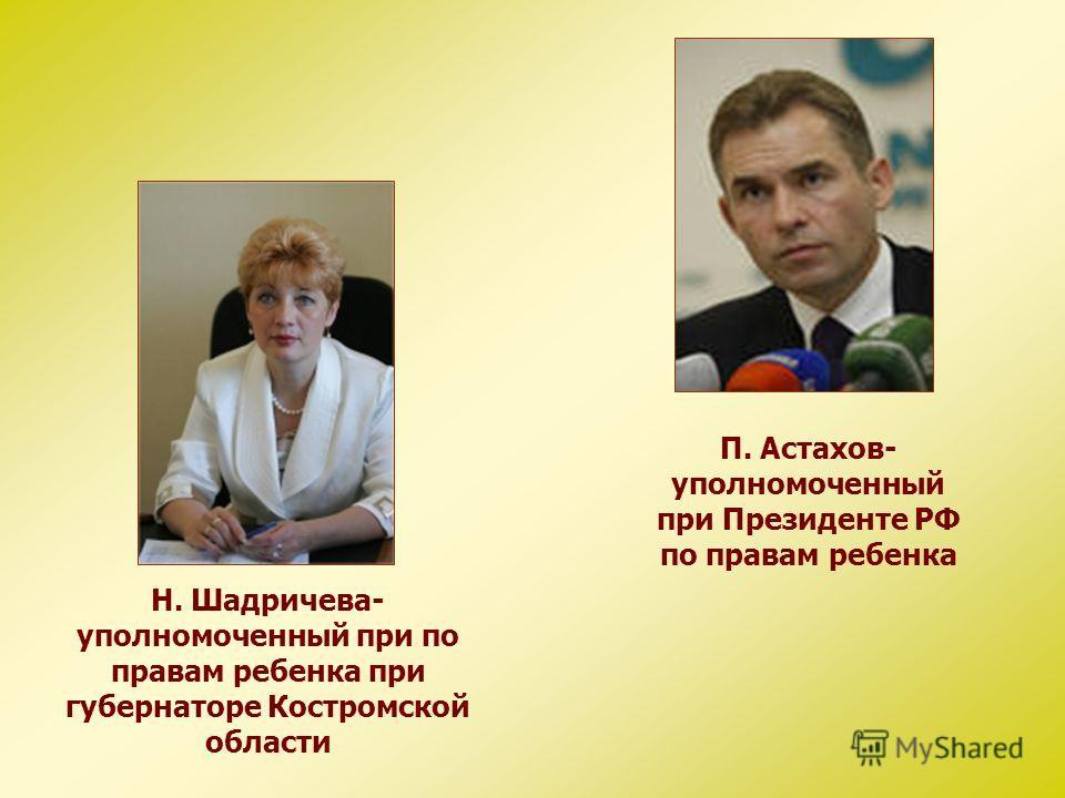 П. Астахов- уполномоченный при Президенте РФ по правам ребенка Н. Шадричева- уполномоченный при по правам ребенка при губернаторе Костромской области