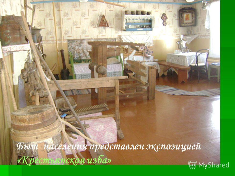 Быт населения представлен экспозицией «Крестьянская изба» «Крестьянская изба»