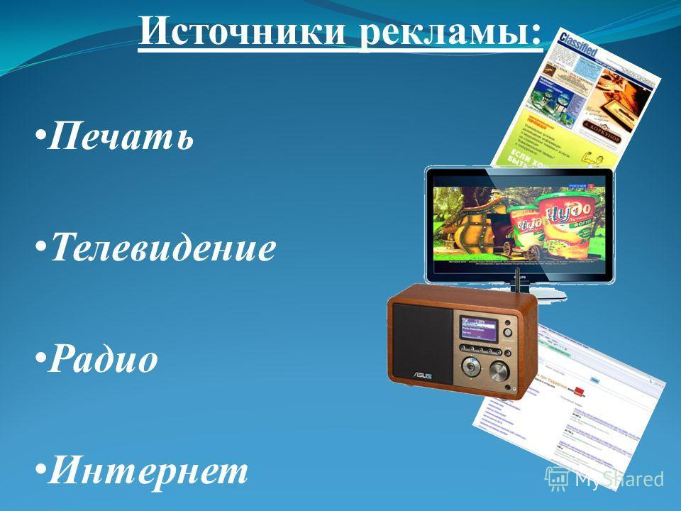 Источники рекламы: Печать Телевидение Радио Интернет