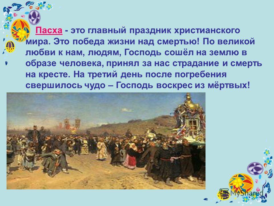 Пасха - это главный праздник христианского мира. Это победа жизни над смертью! По великой любви к нам, людям, Господь сошёл на землю в образе человека, принял за нас страдание и смерть на кресте. На третий день после погребения свершилось чудо – Госп