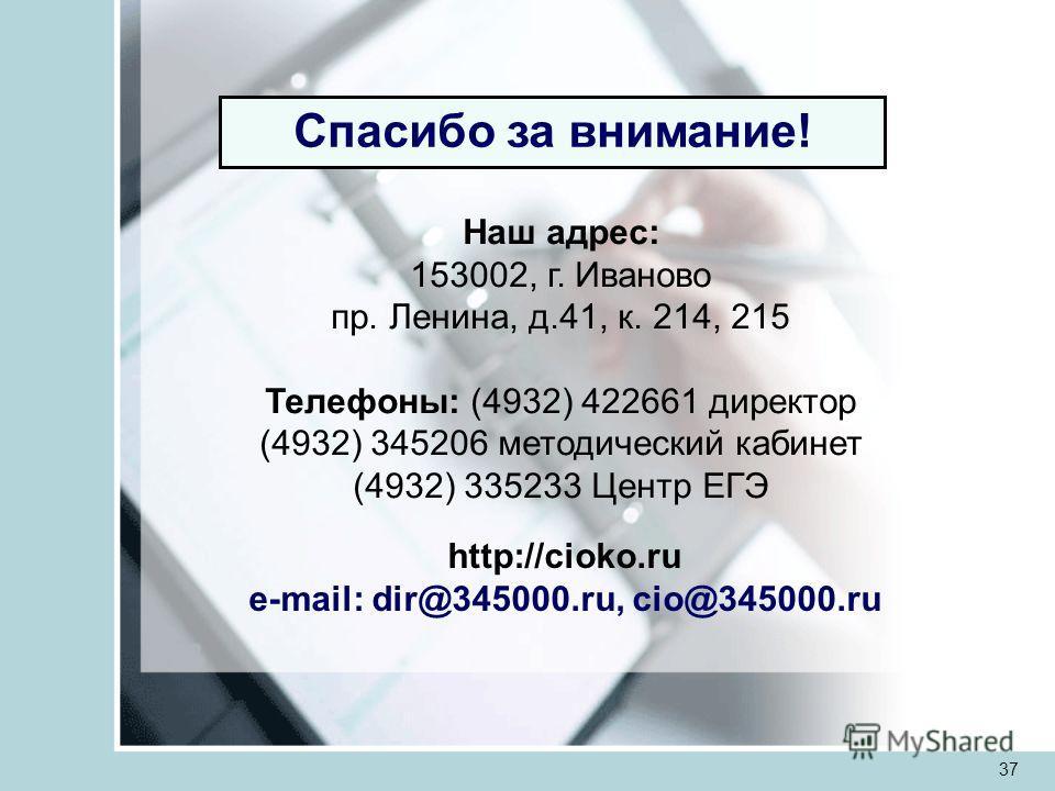 37 Спасибо за внимание! Наш адрес: 153002, г. Иваново пр. Ленина, д.41, к. 214, 215 Телефоны: (4932) 422661 директор (4932) 345206 методический кабинет (4932) 335233 Центр ЕГЭ http://cioko.ru e-mail: dir@345000.ru, cio@345000.ru