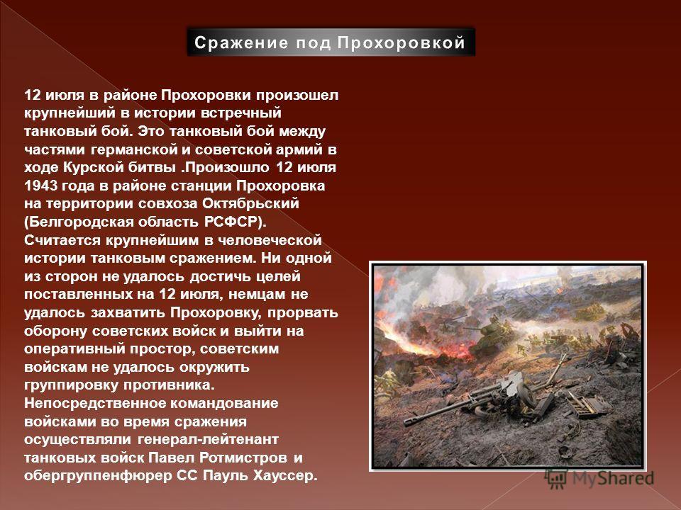 12 июля в районе Прохоровки произошел крупнейший в истории встречный танковый бой. Это танковый бой между частями германской и советской армий в ходе Курской битвы.Произошло 12 июля 1943 года в районе станции Прохоровка на территории совхоза Октябрьс