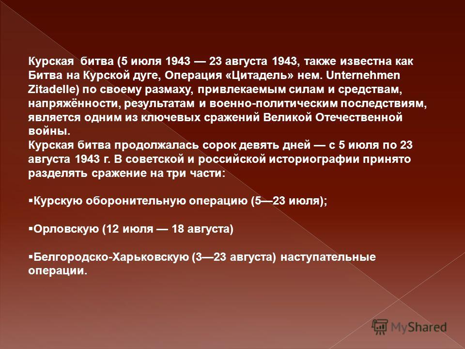 Курская битва (5 июля 1943 23 августа 1943, также известна как Битва на Курской дуге, Операция «Цитадель» нем. Unternehmen Zitadelle) по своему размаху, привлекаемым силам и средствам, напряжённости, результатам и военно-политическим последствиям, яв