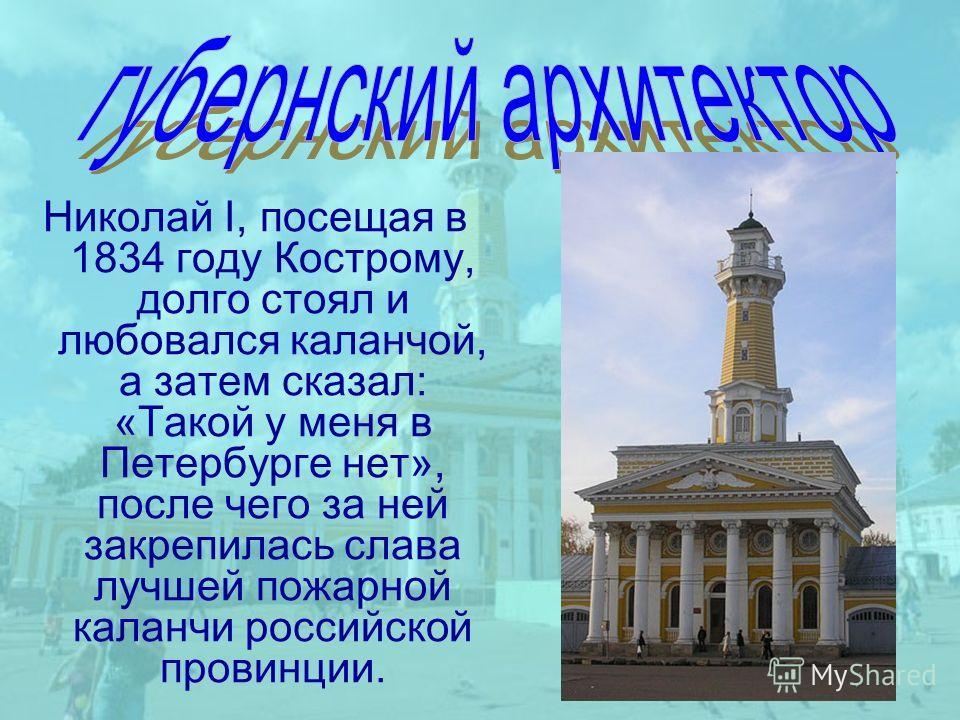 Hиколай I, посещая в 1834 году Костpому, долго стоял и любовался каланчой, а затем сказал: «Такой у меня в Петеpбуpге нет», после чего за ней закрепилась слава лучшей пожарной каланчи российской провинции.
