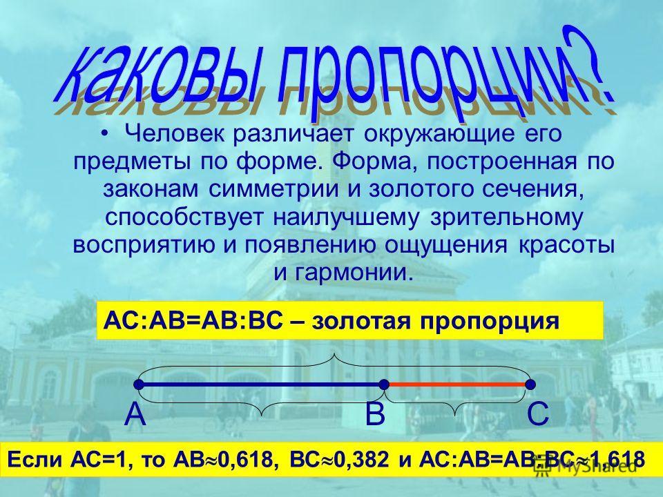 Если АС=1, то АВ 0,618, ВС 0,382 и АС:АВ=АВ:ВС 1,618 АС:АВ=АВ:ВС – золотая пропорция Человек различает окружающие его предметы по форме. Форма, построенная по законам симметрии и золотого сечения, способствует наилучшему зрительному восприятию и появ
