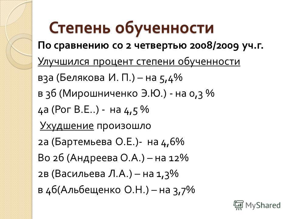 Степень обученности По сравнению со 2 четвертью 2008/2009 уч. г. Улучшился процент степени обученности в 3 а ( Белякова И. П.) – на 5,4% в 3 б ( Мирошниченко Э. Ю.) - на 0,3 % 4 а ( Рог В. Е..) - на 4,5 % Ухудшение произошло 2 а ( Бартемьева О. Е.)-