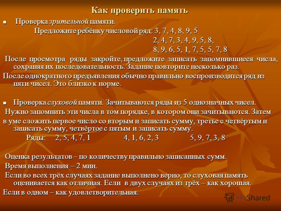 Как проверить память Проверка зрительной памяти. Проверка зрительной памяти. Предложите ребёнку числовой ряд: 3, 7, 4, 8, 9, 5 Предложите ребёнку числовой ряд: 3, 7, 4, 8, 9, 5 2, 4, 7, 3, 4, 9, 5, 8, 2, 4, 7, 3, 4, 9, 5, 8, 8, 9, 6, 5, 1, 7, 5, 5, 7