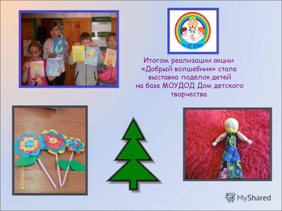 Итогом реализации акции «Добрый волшебник» стала выставка поделок детей на базе МОУДОД Дом детского творчества