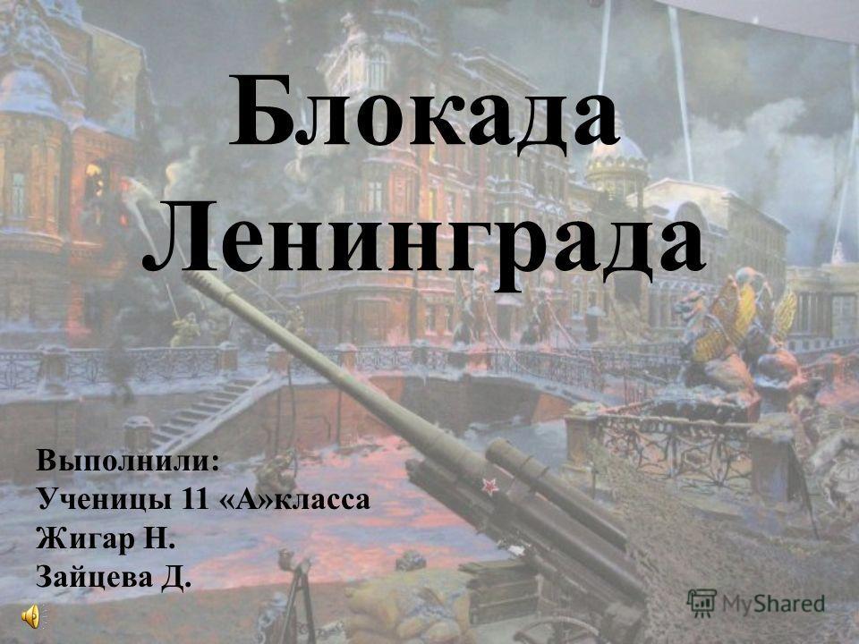 Блокада Ленинграда Выполнили: Ученицы 11 «А»класса Жигар Н. Зайцева Д.
