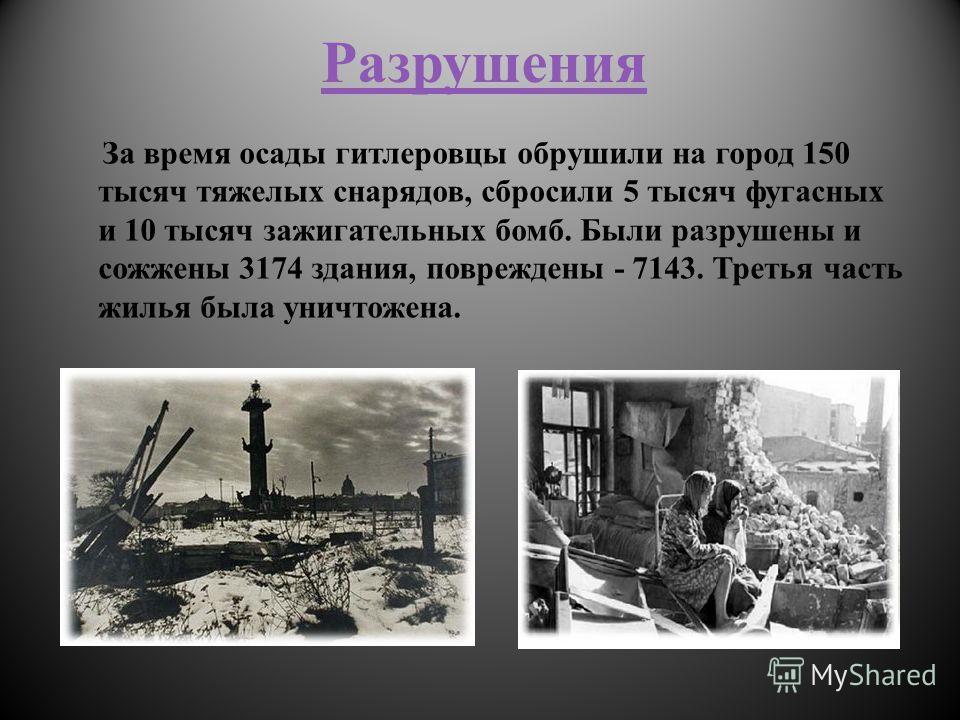 Разрушения За время осады гитлеровцы обрушили на город 150 тысяч тяжелых снарядов, сбросили 5 тысяч фугасных и 10 тысяч зажигательных бомб. Были разрушены и сожжены 3174 здания, повреждены - 7143. Третья часть жилья была уничтожена.