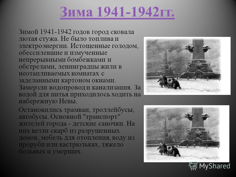 Зима 1941-1942гг. Зимой 1941-1942 годов город сковала лютая стужа. Не было топлива и электроэнергии. Истощенные голодом, обессилевшие и измученные непрерывными бомбежками и обстрелами, ленинградцы жили в неотапливаемых комнатах с заделанными картоном
