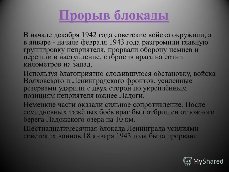 Прорыв блокады В начале декабря 1942 года советские войска окружили, а в январе - начале февраля 1943 года разгромили главную группировку неприятеля, прорвали оборону немцев и перешли в наступление, отбросив врага на сотни километров на запад. Исполь