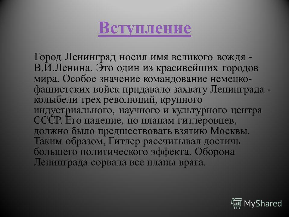 Вступление Город Ленинград носил имя великого вождя - В.И.Ленина. Это один из красивейших городов мира. Особое значение командование немецко- фашистских войск придавало захвату Ленинграда - колыбели трех революций, крупного индустриального, научного
