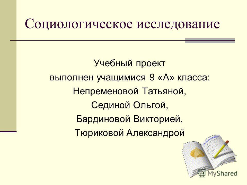 Социологическое исследование Учебный проект выполнен учащимися 9 «А» класса: Непременовой Татьяной, Сединой Ольгой, Бардиновой Викторией, Тюриковой Александрой