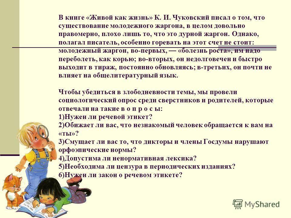 В книге «Живой как жизнь» К. И. Чуковский писал о том, что существование молодежного жаргона, в целом довольно правомерно, плохо лишь то, что это дурной жаргон. Однако, полагал писатель, особенно горевать на этот счет не стоит: молодежный жаргон, во-