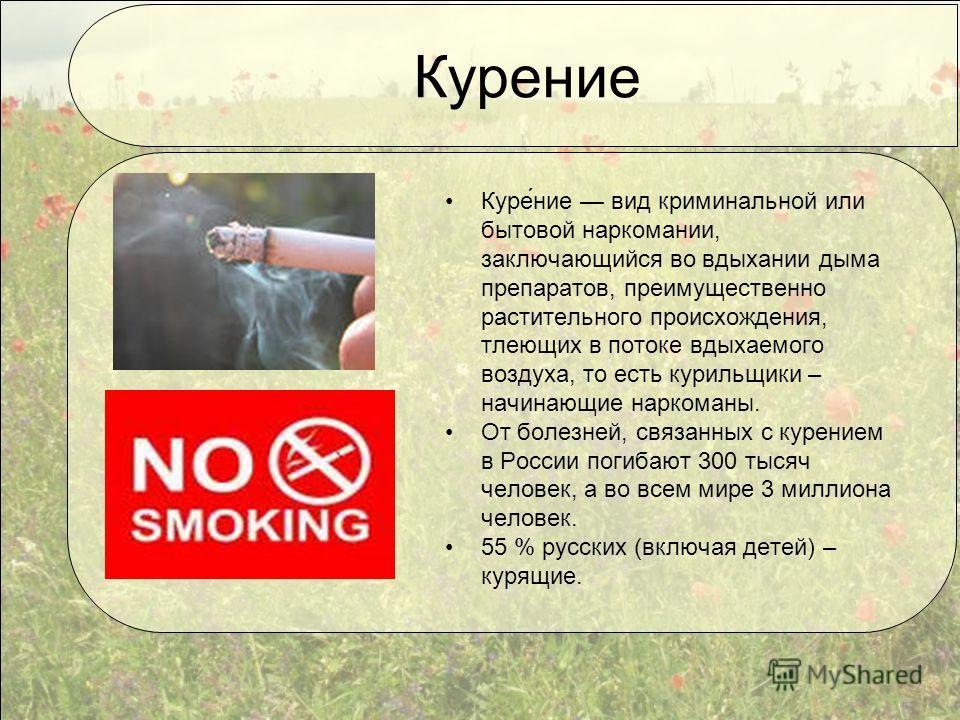 Курение Куре́ние вид криминальной или бытовой наркомании, заключающийся во вдыхании дыма препаратов, преимущественно растительного происхождения, тлеющих в потоке вдыхаемого воздуха, то есть курильщики – начинающие наркоманы. От болезней, связанных с