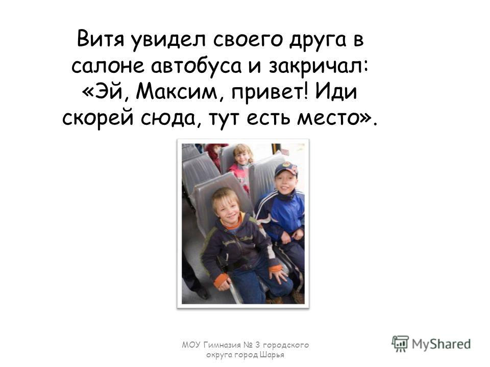 Витя увидел своего друга в салоне автобуса и закричал: «Эй, Максим, привет! Иди скорей сюда, тут есть место». МОУ Гимназия 3 городского округа город Шарья