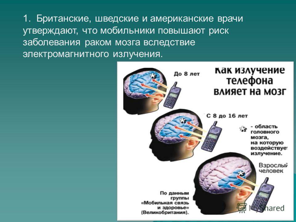 1. Британские, шведские и американские врачи утверждают, что мобильники повышают риск заболевания раком мозга вследствие электромагнитного излучения.
