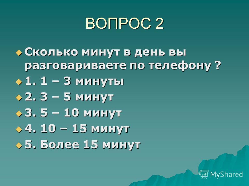 ВОПРОС 2 Сколько минут в день вы разговариваете по телефону ? Сколько минут в день вы разговариваете по телефону ? 1. 1 – 3 минуты 1. 1 – 3 минуты 2. 3 – 5 минут 2. 3 – 5 минут 3. 5 – 10 минут 3. 5 – 10 минут 4. 10 – 15 минут 4. 10 – 15 минут 5. Боле