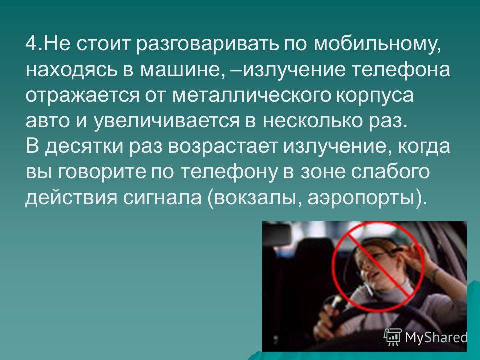 4.Не стоит разговаривать по мобильному, находясь в машине, –излучение телефона отражается от металлического корпуса авто и увеличивается в несколько раз. В десятки раз возрастает излучение, когда вы говорите по телефону в зоне слабого действия сигнал