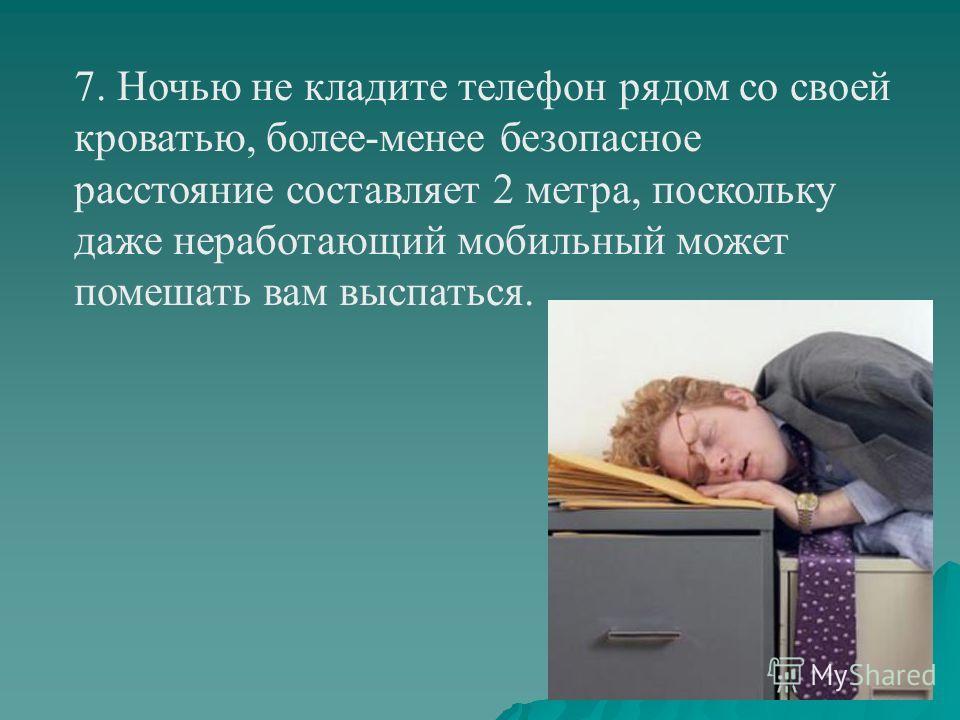 7. Ночью не кладите телефон рядом со своей кроватью, более-менее безопасное расстояние составляет 2 метра, поскольку даже неработающий мобильный может помешать вам выспаться.