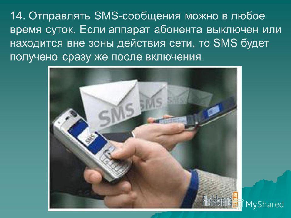 14. Отправлять SMS-сообщения можно в любое время суток. Если аппарат абонента выключен или находится вне зоны действия сети, то SMS будет получено сразу же после включения.