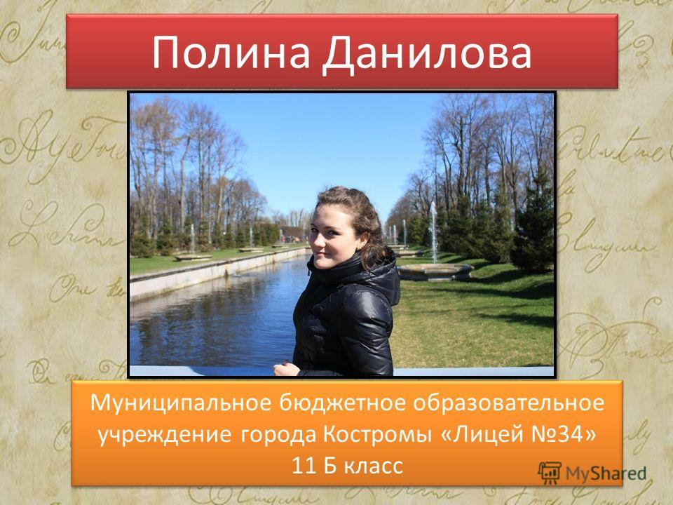Полина Данилова Муниципальное бюджетное образовательное учреждение города Костромы «Лицей 34» 11 Б класс Муниципальное бюджетное образовательное учреждение города Костромы «Лицей 34» 11 Б класс