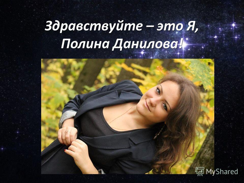 Здравствуйте – это Я, Полина Данилова!