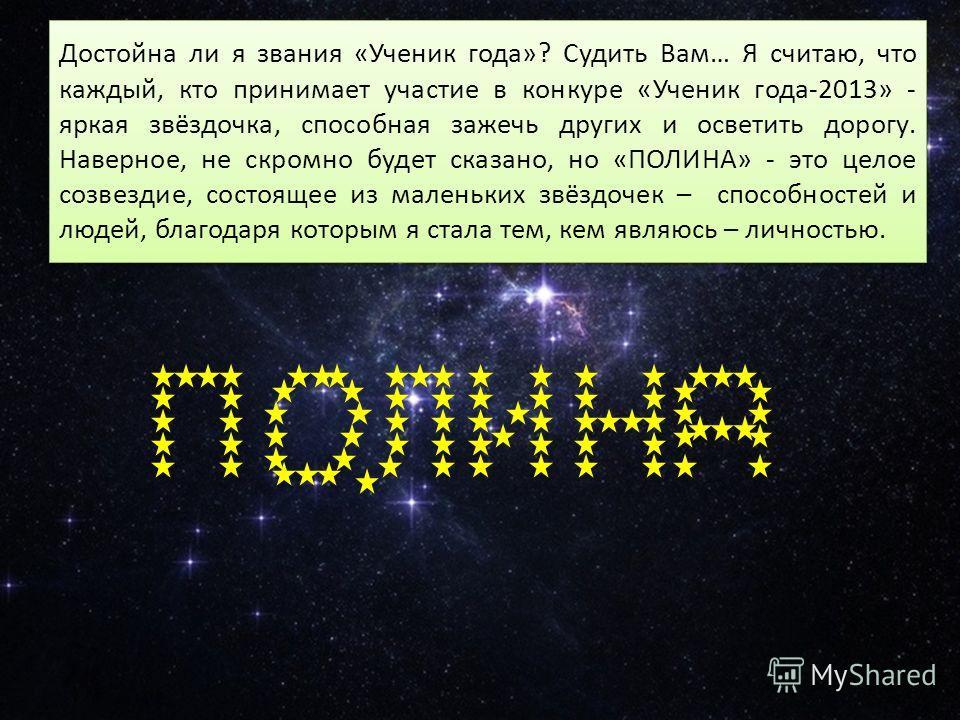 Достойна ли я звания «Ученик года»? Судить Вам… Я считаю, что каждый, кто принимает участие в конкуре «Ученик года-2013» - яркая звёздочка, способная зажечь других и осветить дорогу. Наверное, не скромно будет сказано, но «ПОЛИНА» - это целое созвезд