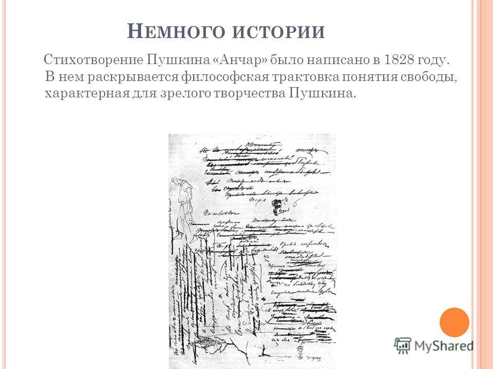 Н ЕМНОГО ИСТОРИИ Стихотворение Пушкина «Анчар» было написано в 1828 году. В нем раскрывается философская трактовка понятия свободы, характерная для зрелого творчества Пушкина.