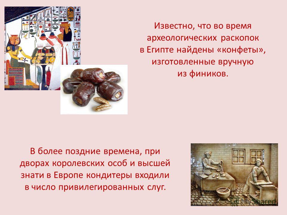 Известно, что во время археологических раскопок в Египте найдены «конфеты», изготовленные вручную из фиников. В более поздние времена, при дворах королевских особ и высшей знати в Европе кондитеры входили в число привилегированных слуг.