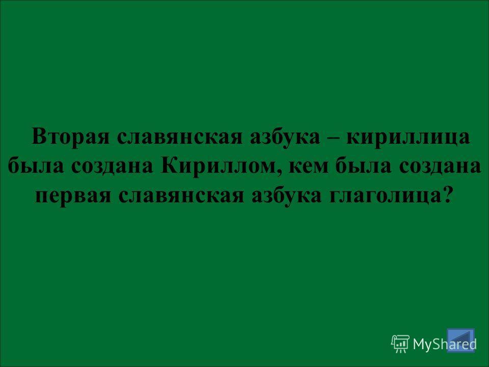 Вторая славянская азбука – кириллица была создана Кириллом, кем была создана первая славянская азбука глаголица?
