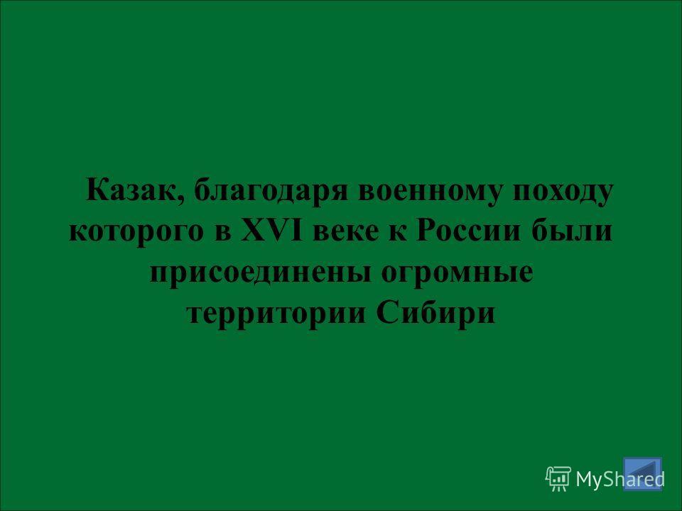 Казак, благодаря военному походу которого в XVI веке к России были присоединены огромные территории Сибири