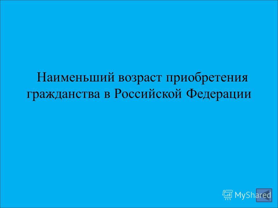 Наименьший возраст приобретения гражданства в Российской Федерации