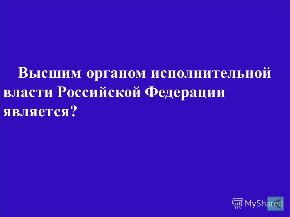 Высшим органом исполнительной власти Российской Федерации является?
