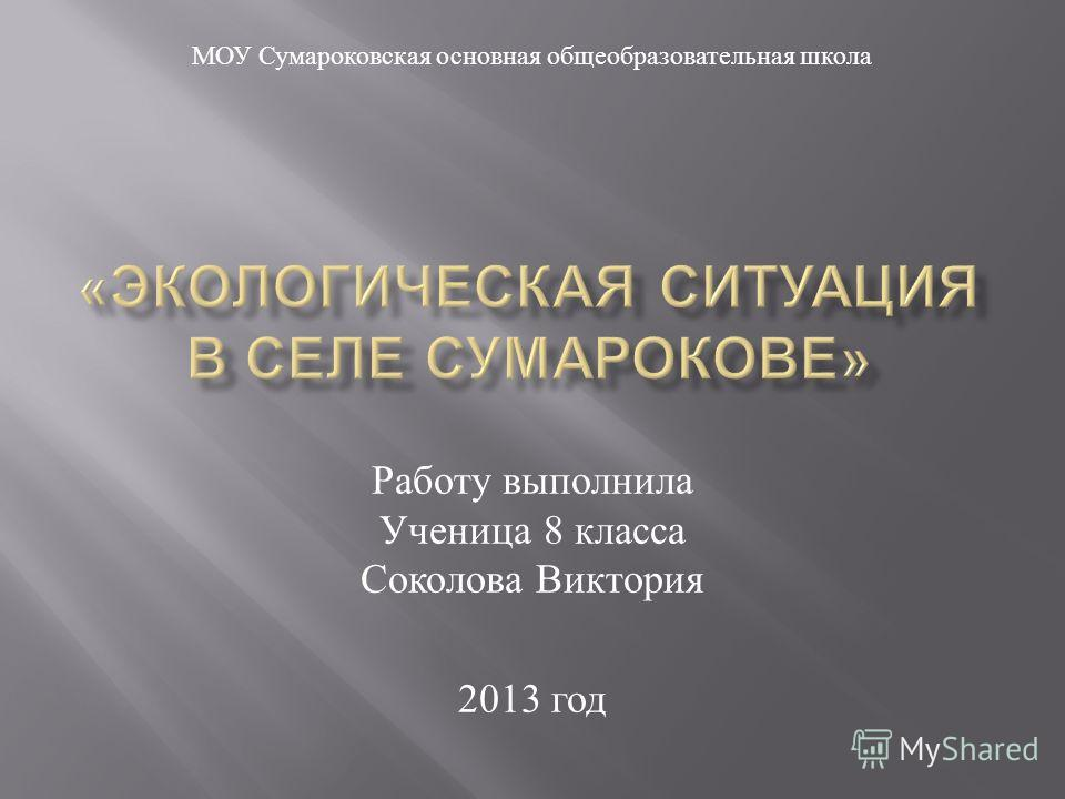 Работу выполнила Ученица 8 класса Соколова Виктория 2013 год МОУ Сумароковская основная общеобразовательная школа