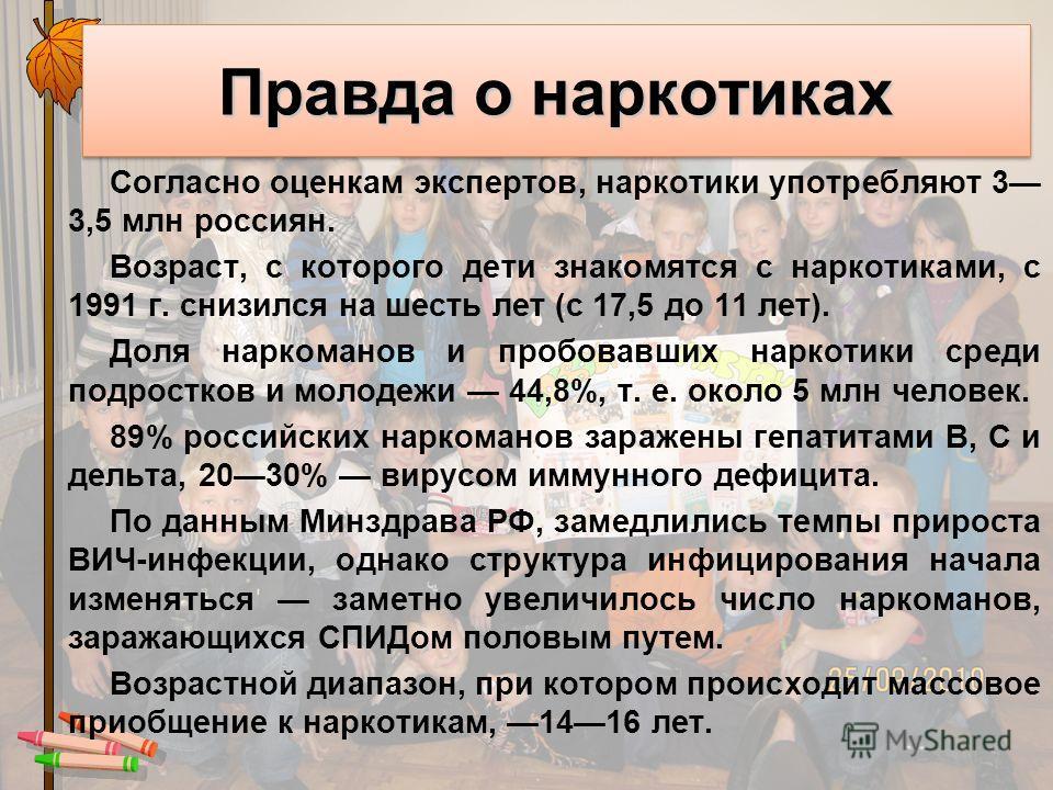 Правда о наркотиках Согласно оценкам экспертов, наркотики употребляют 3 3,5 млн россиян. Возраст, с которого дети знакомятся с наркотиками, с 1991 г. снизился на шесть лет (с 17,5 до 11 лет). Доля наркоманов и пробовавших наркотики среди подростков
