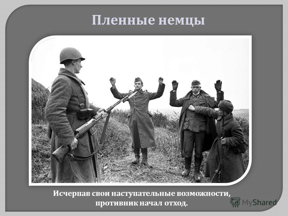 Исчерпав свои наступательные возможности, противник начал отход. Пленные немцы