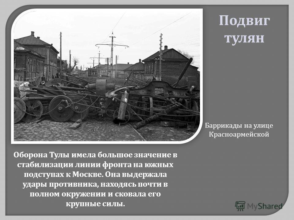 Оборона Тулы имела большое значение в стабилизации линии фронта на южных подступах к Москве. Она выдержала удары противника, находясь почти в полном окружении и сковала его крупные силы. Баррикады на улице Красноармейской Подвиг тулян