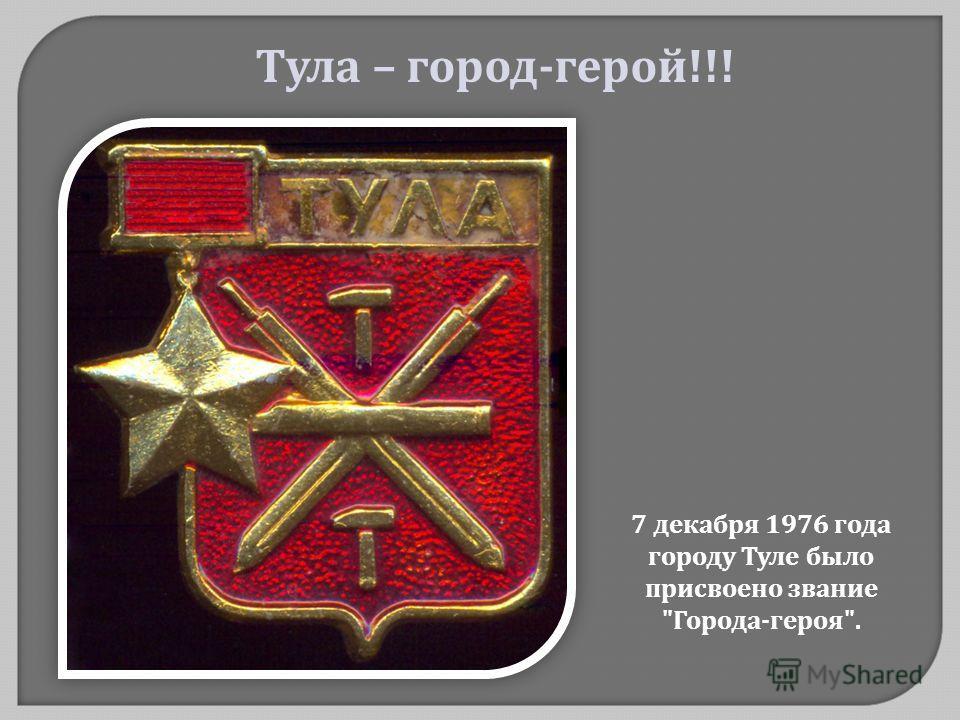 7 декабря 1976 года городу Туле было присвоено звание  Города - героя . Тула – город - герой !!!