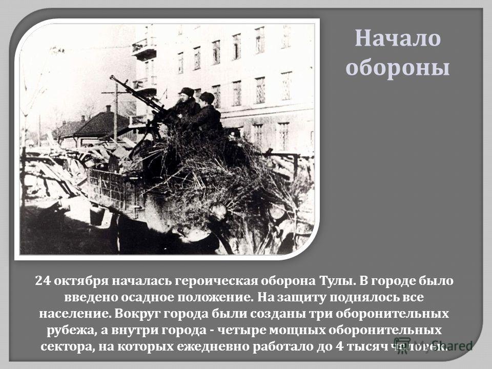 24 октября началась героическая оборона Тулы. В городе было введено осадное положение. На защиту поднялось все население. Вокруг города были созданы три оборонительных рубежа, а внутри города - четыре мощных оборонительных сектора, на которых ежеднев