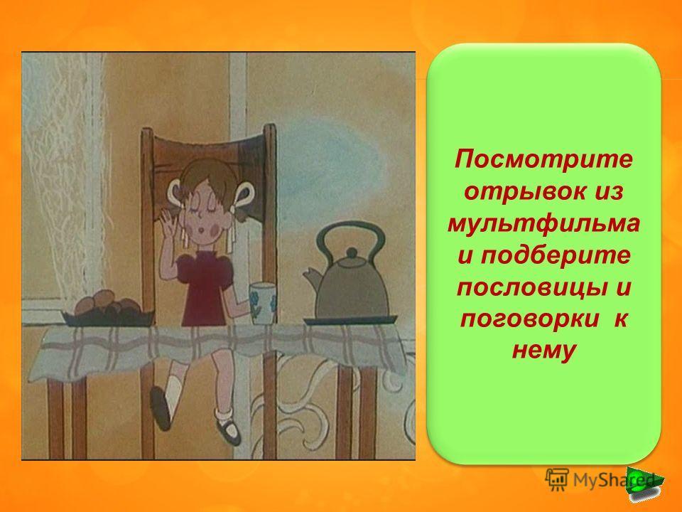 Посмотрите отрывок из мультфильма и подберите пословицы и поговорки к нему