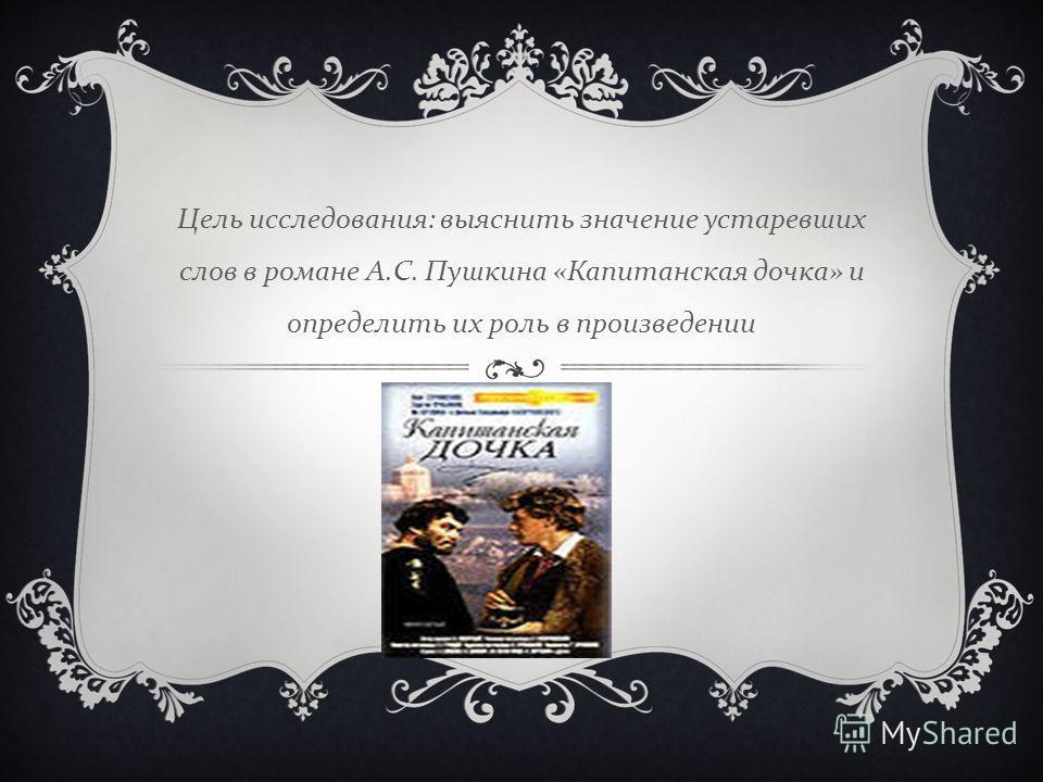Цель исследования : выяснить значение устаревших слов в романе А. С. Пушкина « Капитанская дочка » и определить их роль в произведении