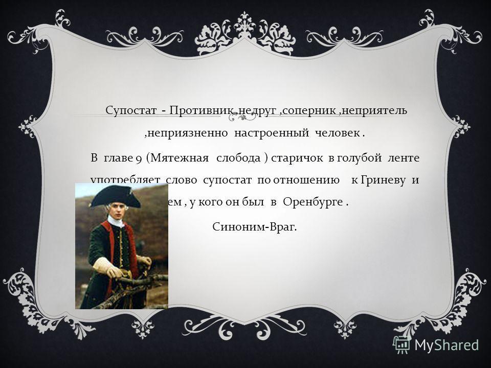 Супостат - Противник, недруг, соперник, неприятель, неприязненно настроенный человек. В главе 9 ( Мятежная слобода ) старичок в голубой ленте употребляет слово супостат по отношению к Гриневу и тем, у кого он был в Оренбурге. Синоним - Враг.