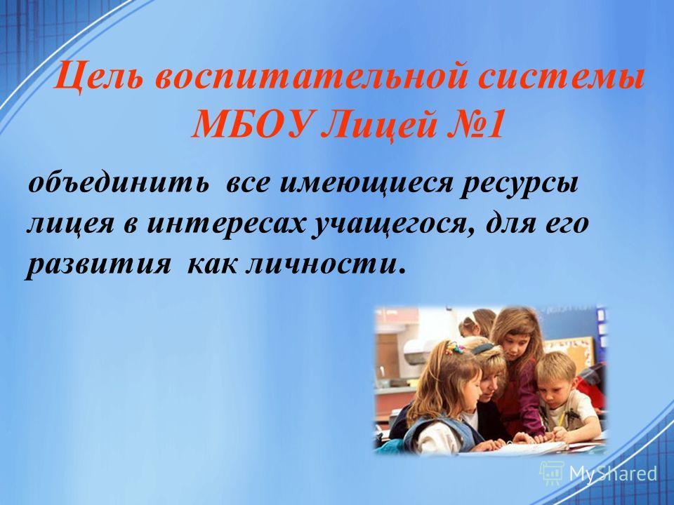 объединить все имеющиеся ресурсы лицея в интересах учащегося, для его развития как личности. Цель воспитательной системы МБОУ Лицей 1